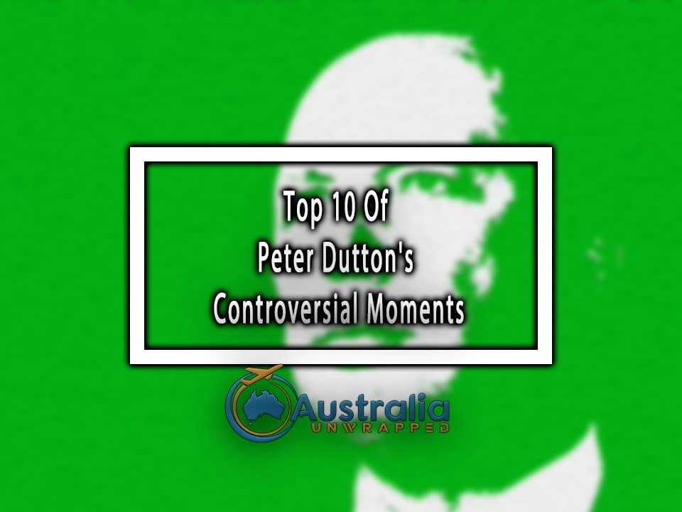 Top 10 Of Peter Dutton's Controversial Moments