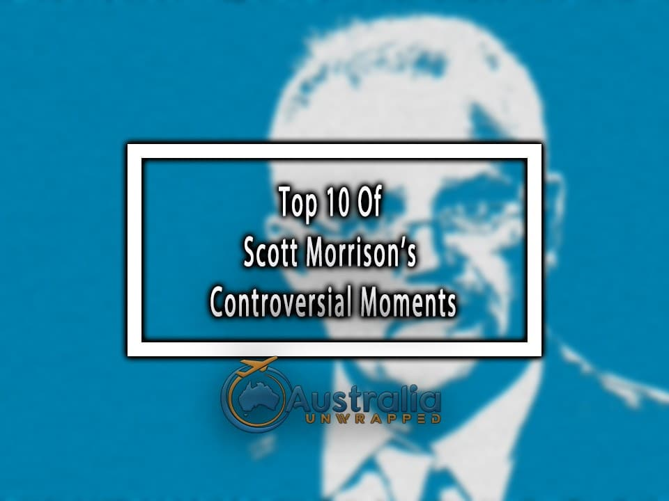 Top 10 Of Scott Morrison's Controversial Moments