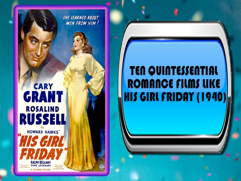 Ten Quintessential Romance Films Like His Girl Friday (1940)