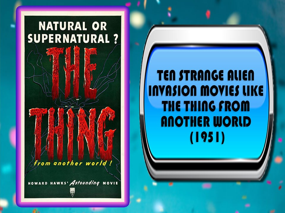 Ten Strange Alien Invasion Movies Like The Thing From Another World (1951)
