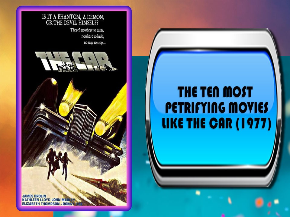 The Ten Most Petrifying Movies Like The Car (1977)