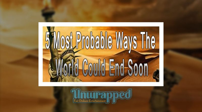 5 Most Probable Ways The World Could End Soon