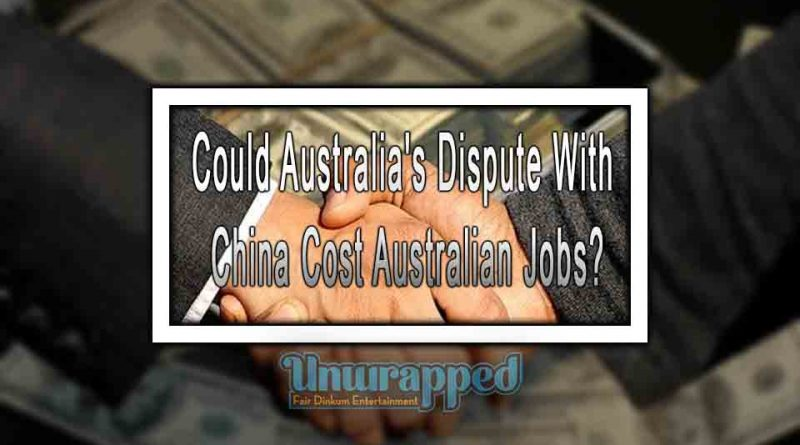 Could Australia's Dispute With China Cost Australian Jobs?