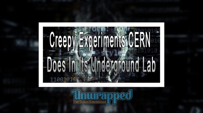 Creepy Experiments CERN Does In Its Underground Lab
