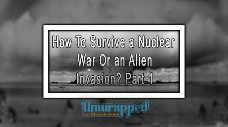 How To Survive a Nuclear War Or an Alien Invasion Part 1