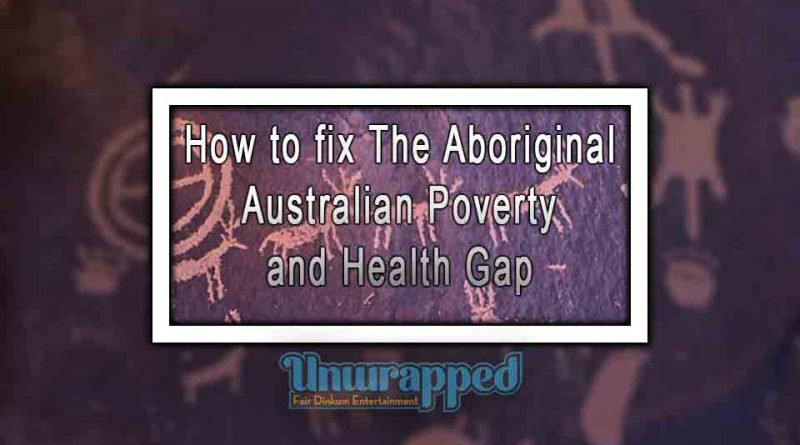How to fix The Aboriginal Australian Poverty and Health Gap