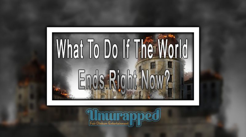 What To Do If The World Ends Right Now