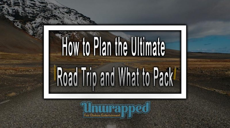 How to Plan the Ultimate Road Trip and What to Pack