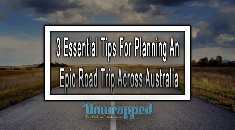3 Essential Tips For Planning An Epic Road Trip Across Australia