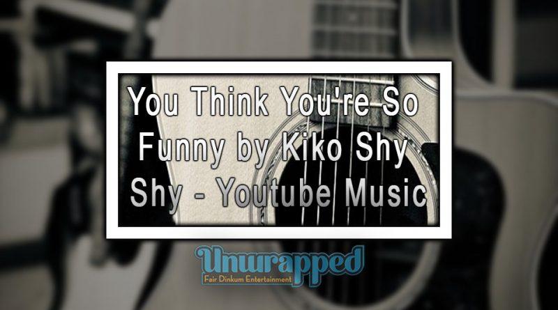 You Think You're So Funny by Kiko Shy Shy - Youtube Music