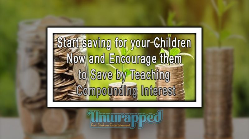 Start saving for your Children Now and Encourage them to Save by Teaching Compounding Interest