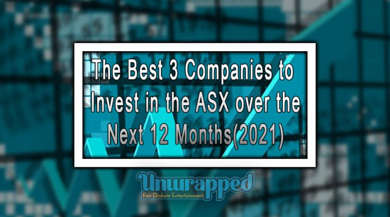 The Best 3 Companies To Invest In the ASX over the Next 12 Months(2021)