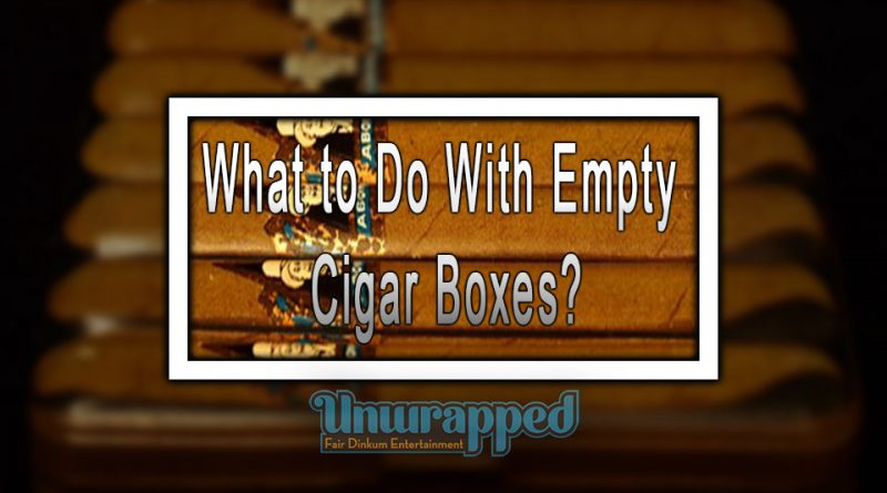 What to Do With Empty Cigar Boxes?