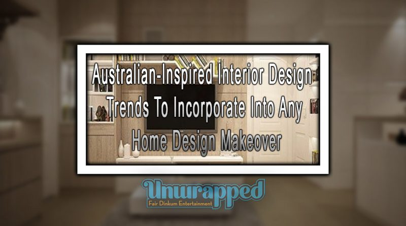 Australian-Inspired Interior Design Trends To Incorporate Into Any Home Design Makeover