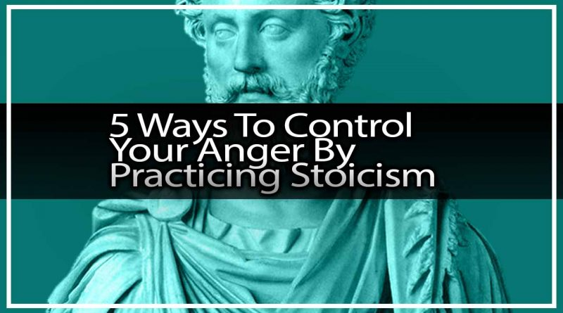 5 Ways To Control Your Anger By Practicing Stoicism
