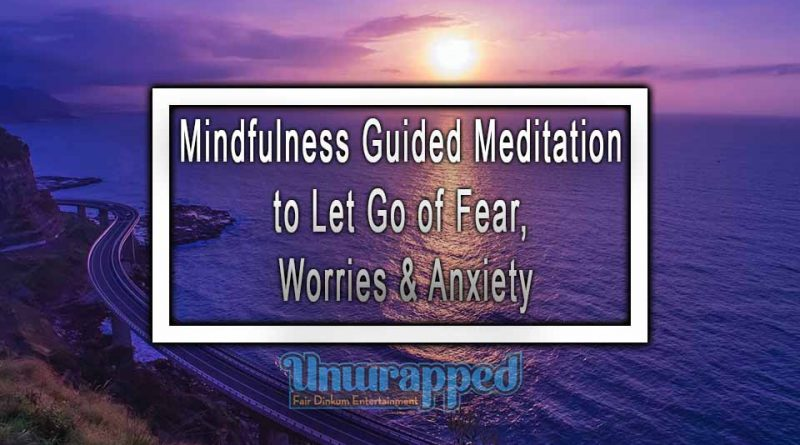 Mindfulness Guided Meditation to Let Go of Fear, Worries & Anxiety