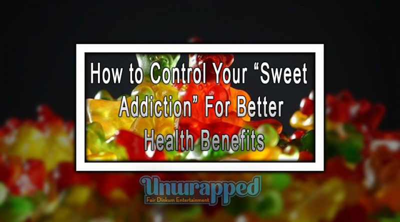 "How to Control Your ""Sweet Addiction"" For Better Health Benefits"