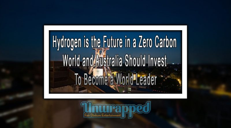 Hydrogen is the Future in a Zero Carbon World and Australia Should Invest To Become a World Leader