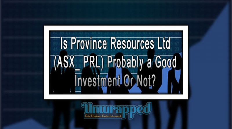 Is Province Resources Ltd (ASX_ PRL) Probably a Good Investment Or Not?