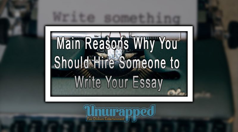 Main Reasons Why You Should Hire Someone to Write Your Essay