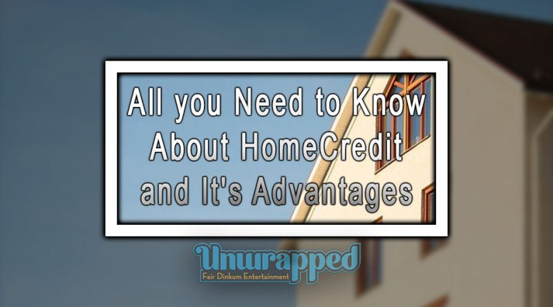 All you Need to Know About HomeCredit and It's Advantages