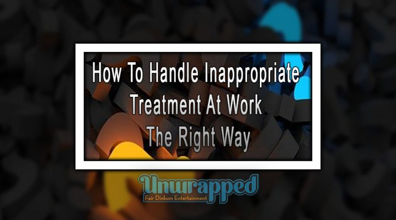 How To Handle Inappropriate Treatment At Work The Right Way