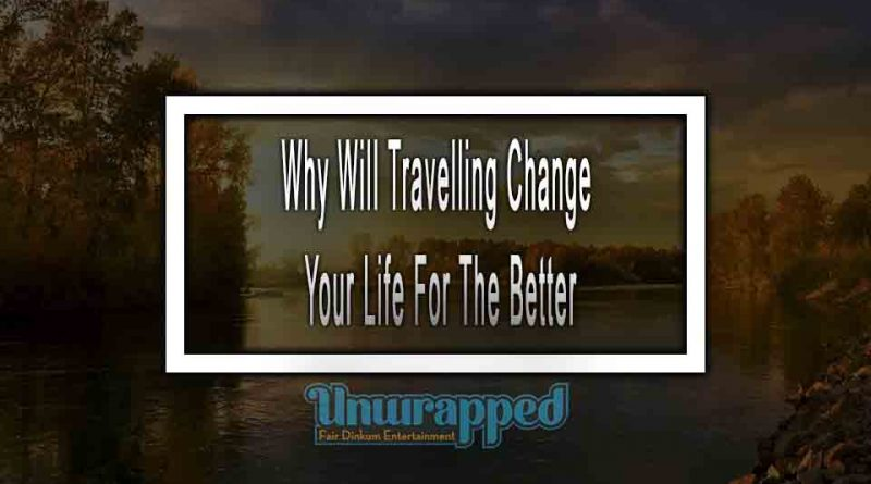 Why Will Travelling Change Your Life For The Better