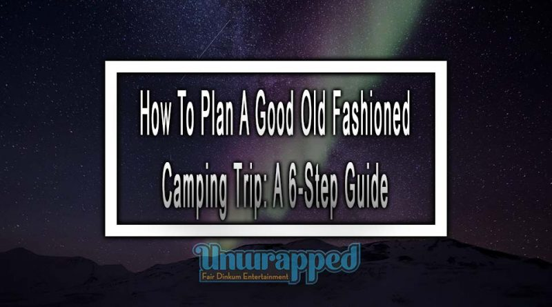 ow To Plan A Good Old Fashioned Camping Trip: A 6-Step Guide