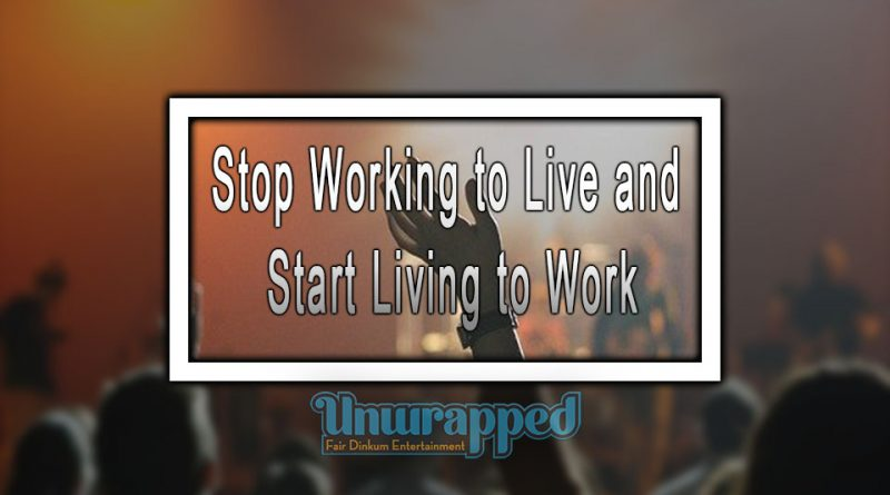 Stop Working to Live and Start Living to Work
