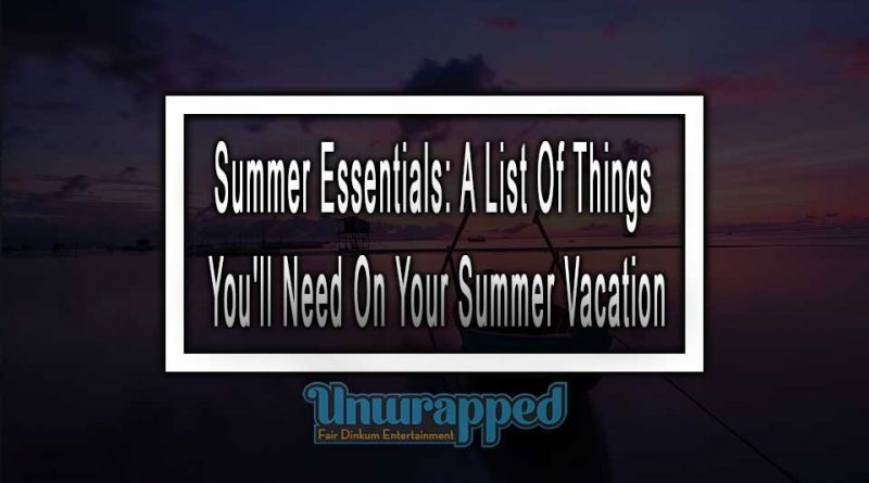 Summer Essentials: A List Of Things You'll Need On Your Summer Vacation