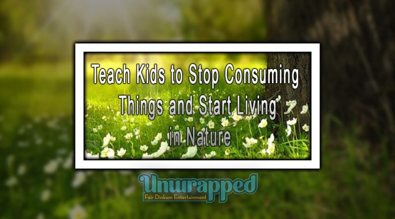 Teach Kids to Stop Consuming Things and Start Living in Nature