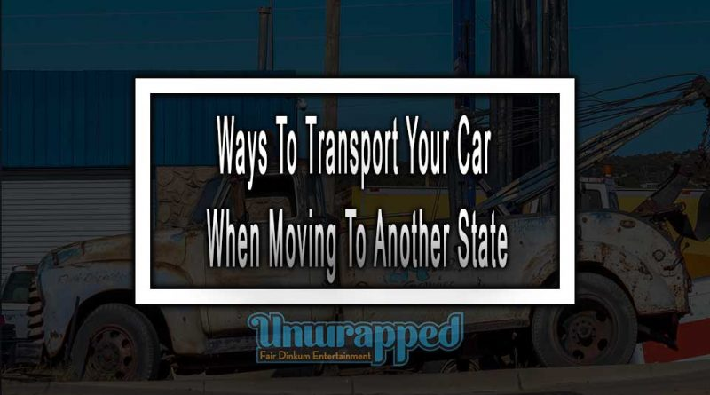 Ways To Transport Your Car When Moving To Another State