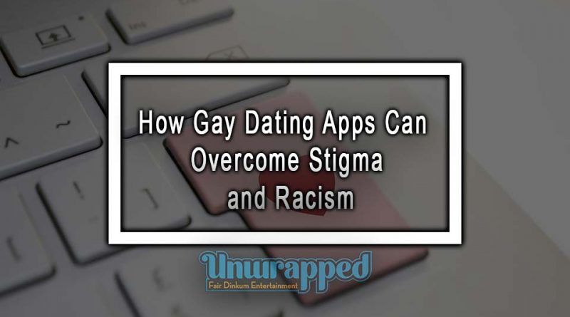 How Gay Dating Apps Can Overcome Stigma and Racism