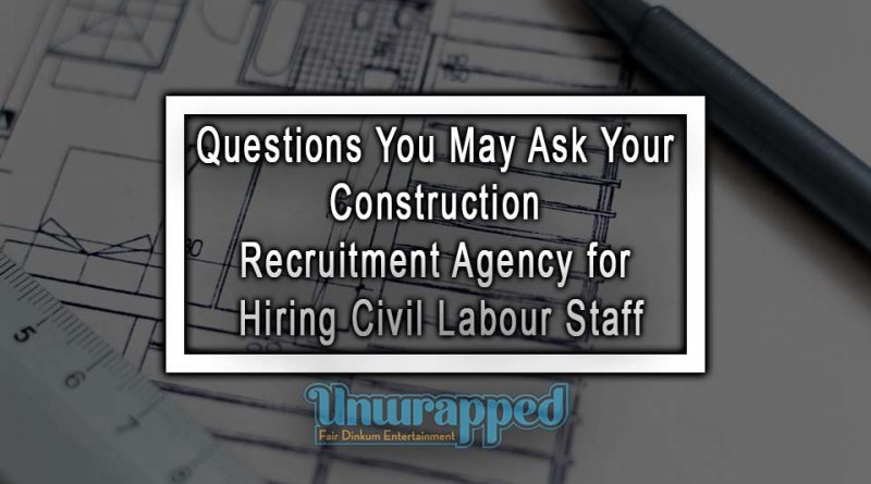 Questions You May Ask Your Construction Recruitment Agency for Hiring Civil Labour Staff
